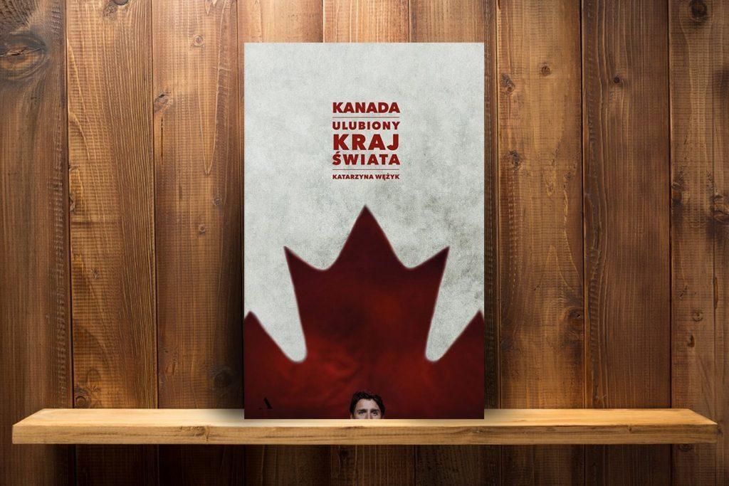Katarzyna Wężyk, Kanada. Ulubiony kraj świata, Wydawnictwo Agora, 2017